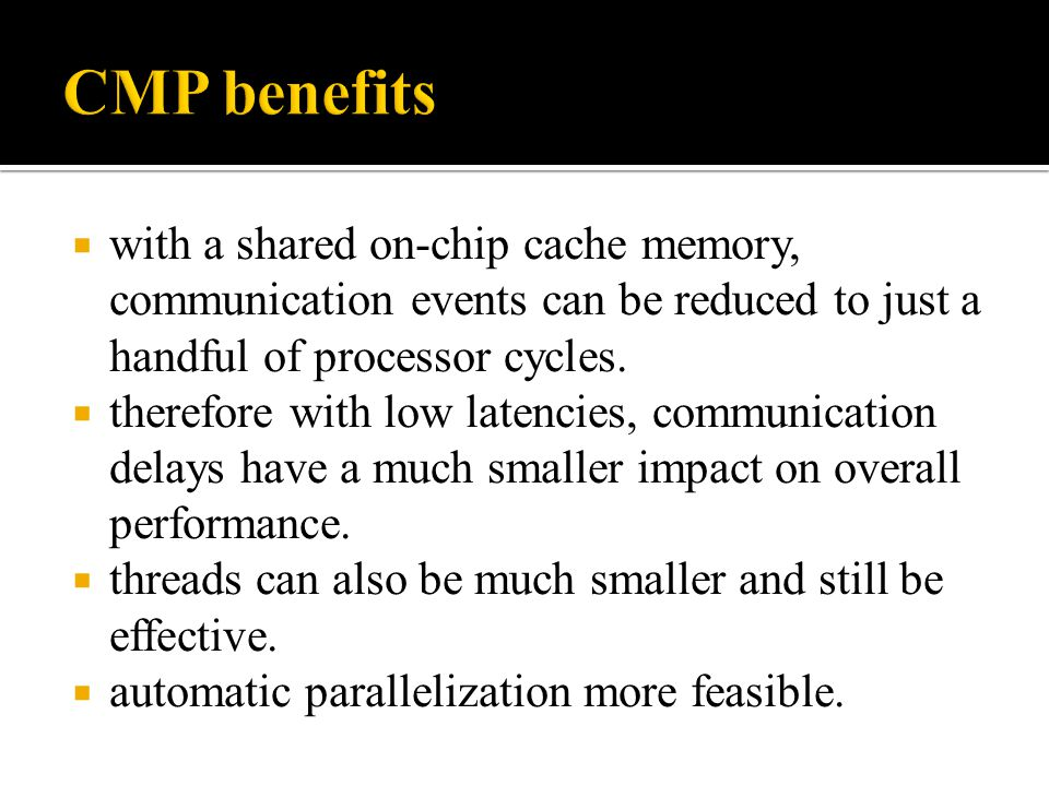 CMP benefits with a shared on-chip cache memory, communication events can be reduced to just a handful of processor cycles.