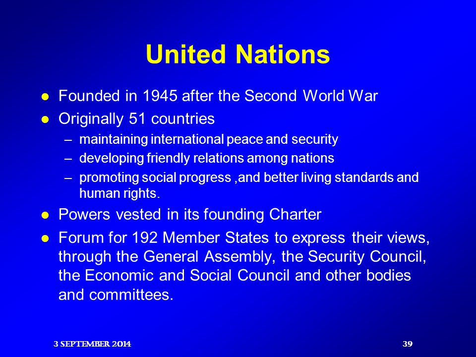 United Nations Founded in 1945 after the Second World War