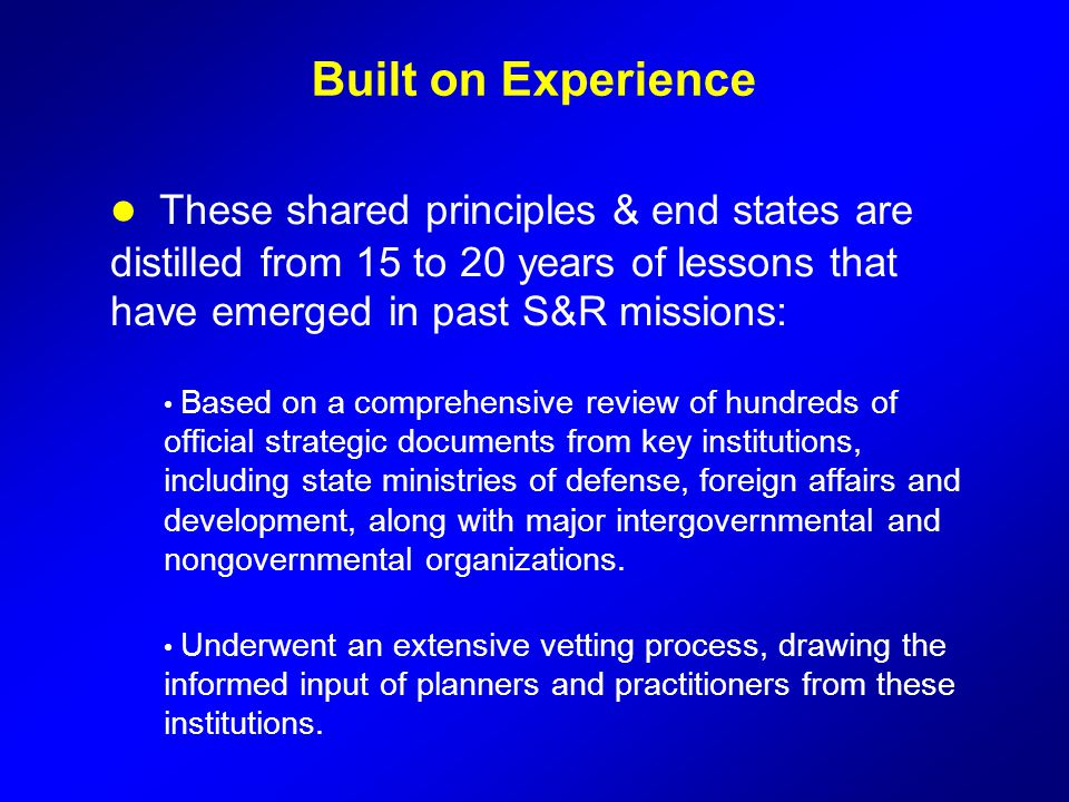 Built on Experience These shared principles & end states are distilled from 15 to 20 years of lessons that have emerged in past S&R missions: