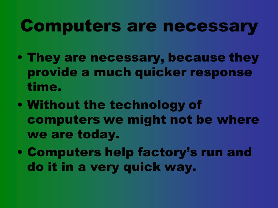 Computers are necessary