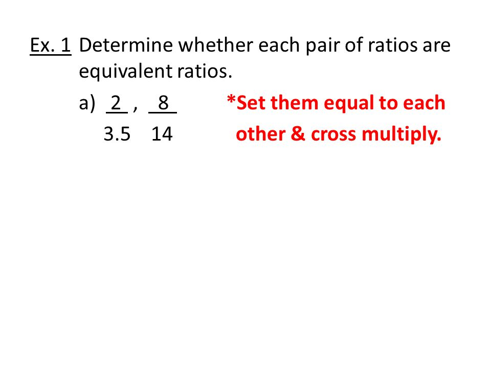 Ex. 1 Determine whether each pair of ratios are equivalent ratios