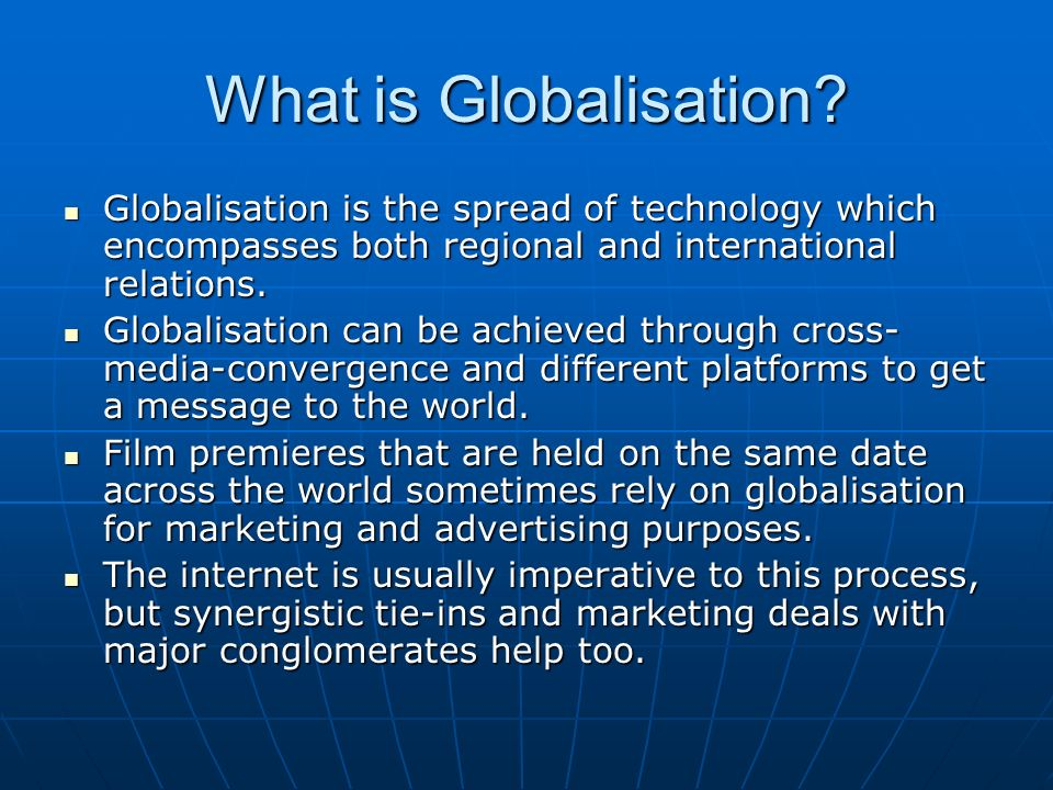 What is Globalisation Globalisation is the spread of technology which encompasses both regional and international relations.