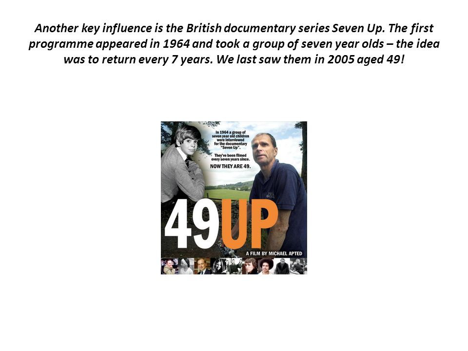 Another key influence is the British documentary series Seven Up