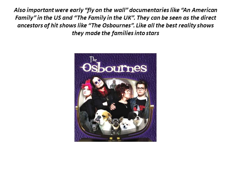 Also important were early fly on the wall documentaries like An American Family in the US and The Family in the UK .