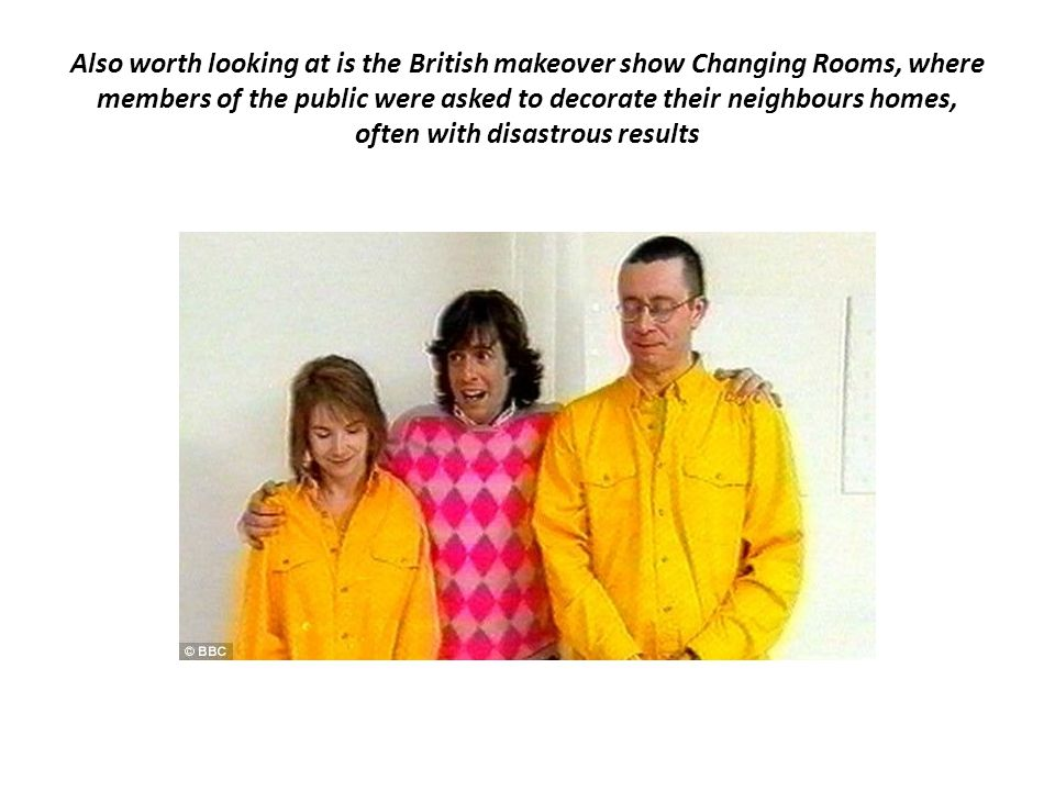 Also worth looking at is the British makeover show Changing Rooms, where members of the public were asked to decorate their neighbours homes, often with disastrous results