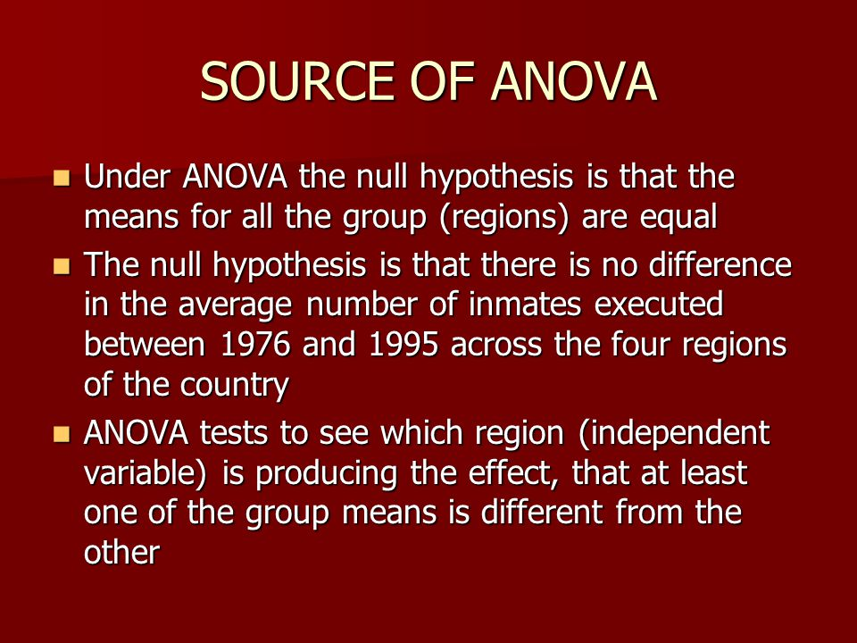 SOURCE OF ANOVA Under ANOVA the null hypothesis is that the means for all the group (regions) are equal.