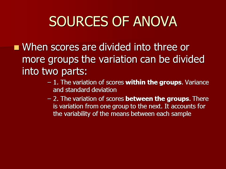 SOURCES OF ANOVA When scores are divided into three or more groups the variation can be divided into two parts: