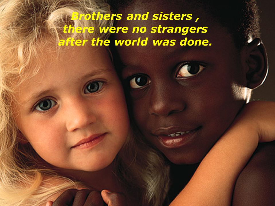 Brothers and sisters , there were no strangers after the world was done.