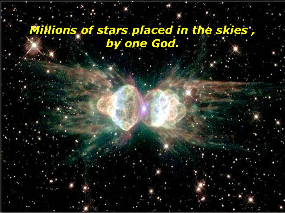 Millions of stars placed in the skies , by one God.