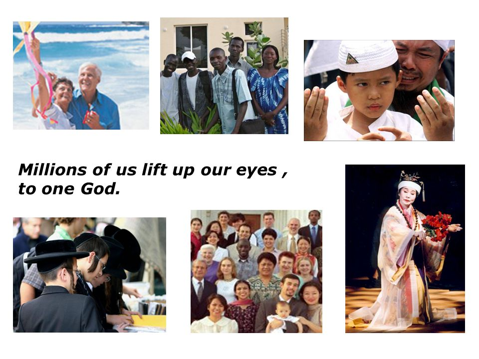 Millions of us lift up our eyes , to one God.