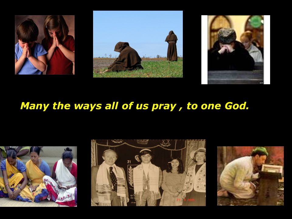 Many the ways all of us pray , to one God.