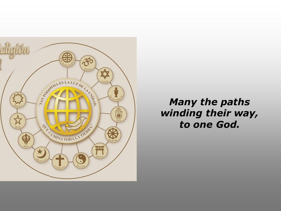 Many the paths winding their way, to one God.