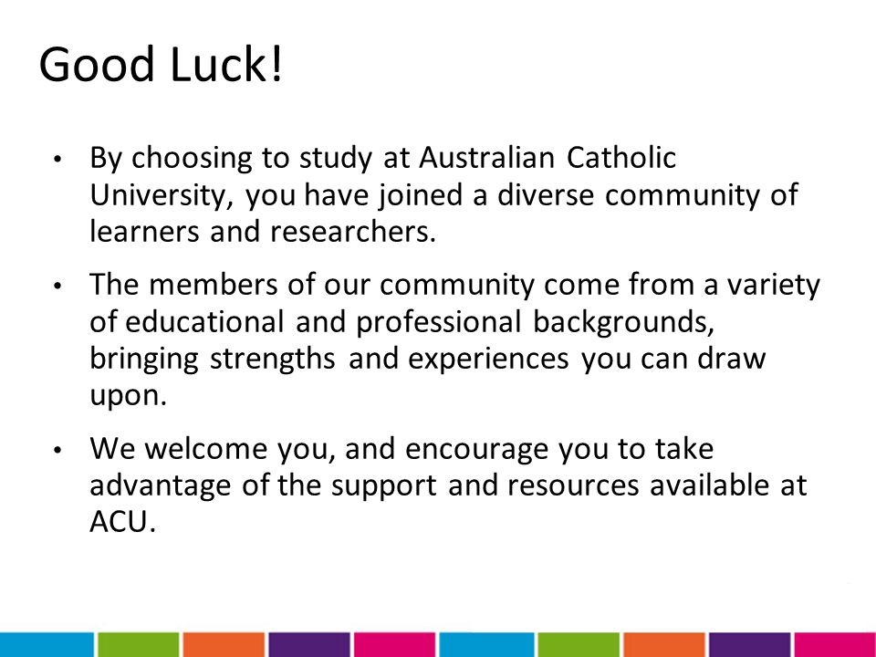 Good Luck! By choosing to study at Australian Catholic University, you have joined a diverse community of learners and researchers.
