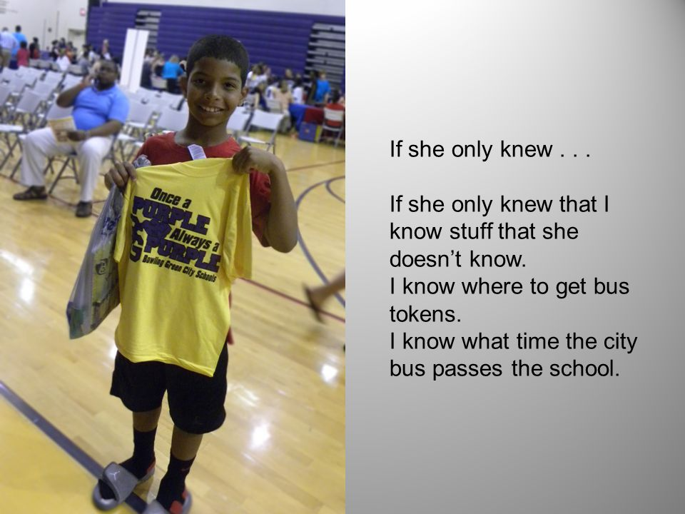 If she only knew . . . If she only knew that I know stuff that she doesn't know. I know where to get bus tokens.