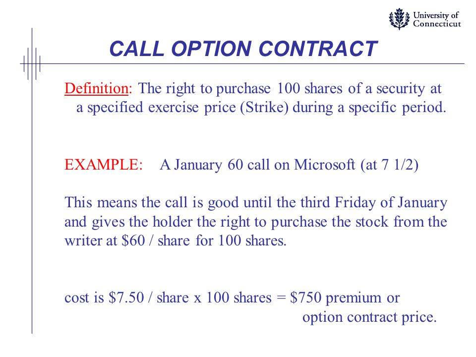 CALL OPTION CONTRACT Definition: The right to purchase 100 shares of a security at. a specified exercise price (Strike) during a specific period.
