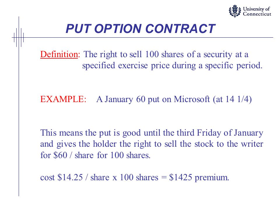 PUT OPTION CONTRACT Definition: The right to sell 100 shares of a security at a. specified exercise price during a specific period.