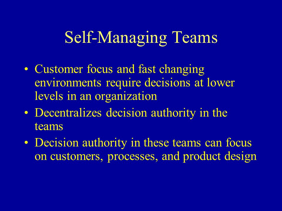 Self-Managing Teams Customer focus and fast changing environments require decisions at lower levels in an organization.