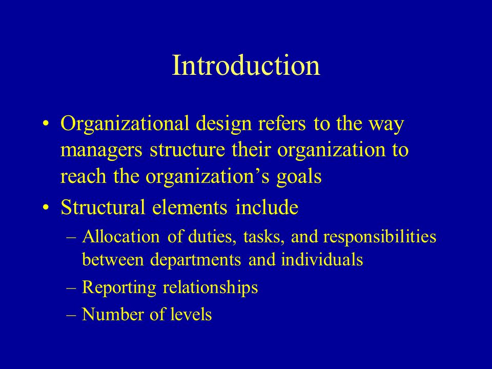 Introduction Organizational design refers to the way managers structure their organization to reach the organization's goals.