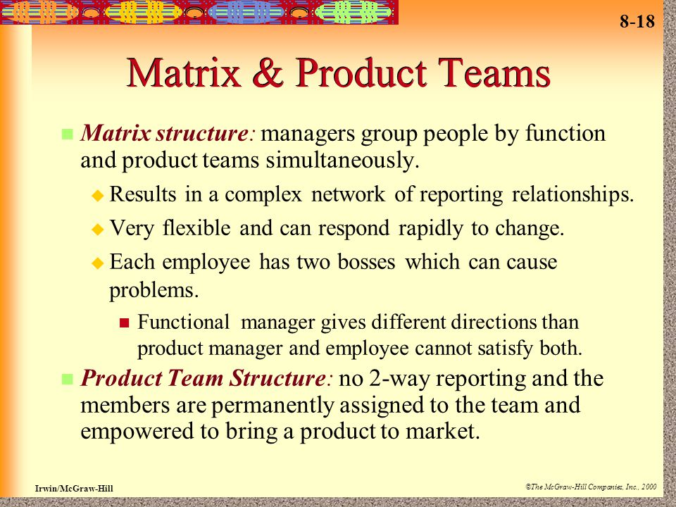 Matrix & Product Teams Matrix structure: managers group people by function and product teams simultaneously.