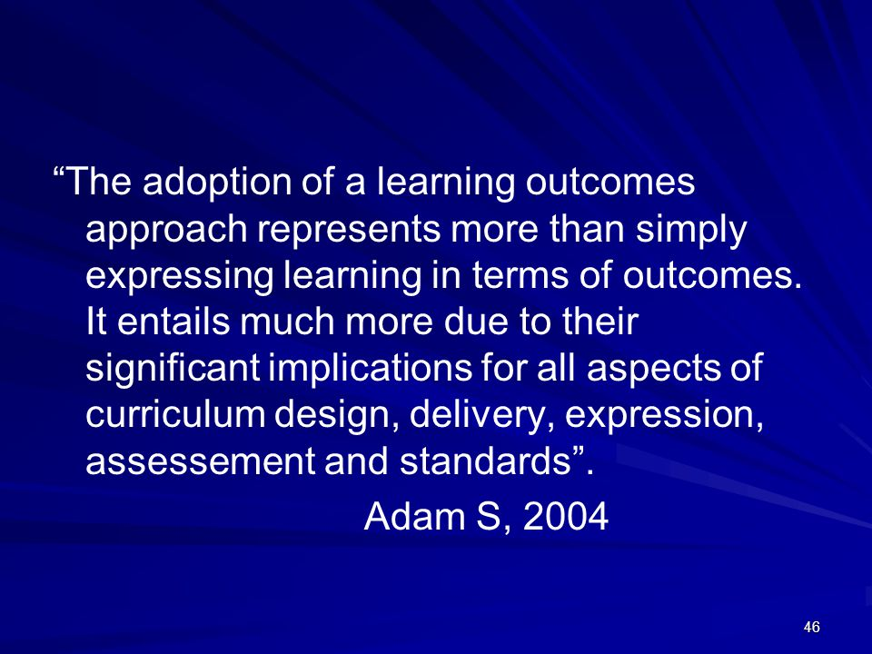 The adoption of a learning outcomes approach represents more than simply expressing learning in terms of outcomes. It entails much more due to their significant implications for all aspects of curriculum design, delivery, expression, assessement and standards .