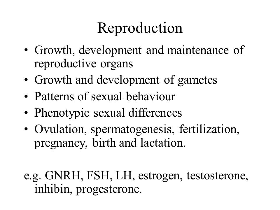Reproduction Growth, development and maintenance of reproductive organs. Growth and development of gametes.