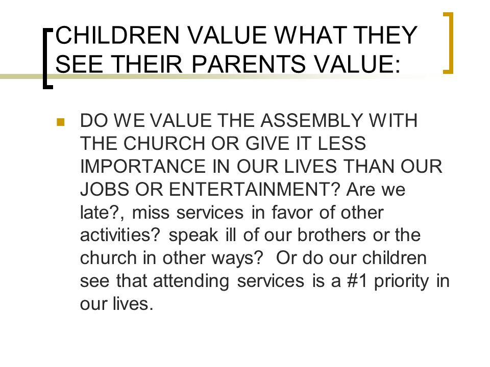 CHILDREN VALUE WHAT THEY SEE THEIR PARENTS VALUE: