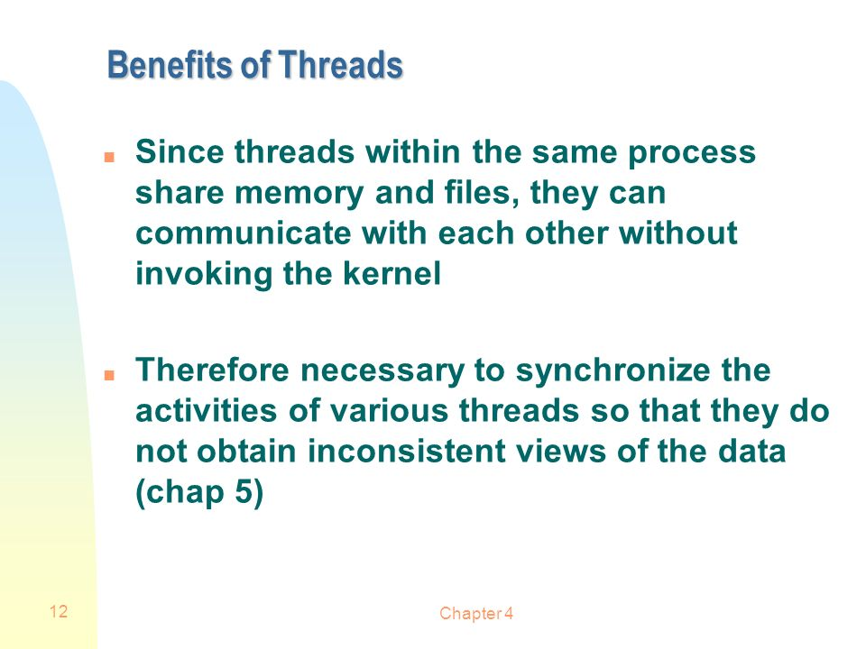 Benefits of Threads Since threads within the same process share memory and files, they can communicate with each other without invoking the kernel.