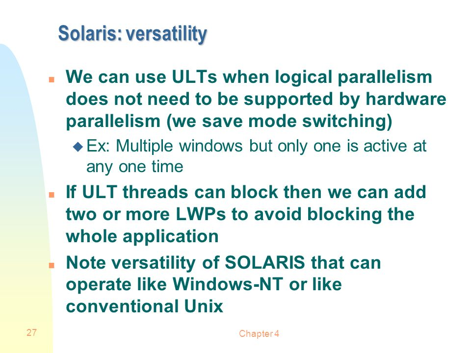 Solaris: versatility We can use ULTs when logical parallelism does not need to be supported by hardware parallelism (we save mode switching)