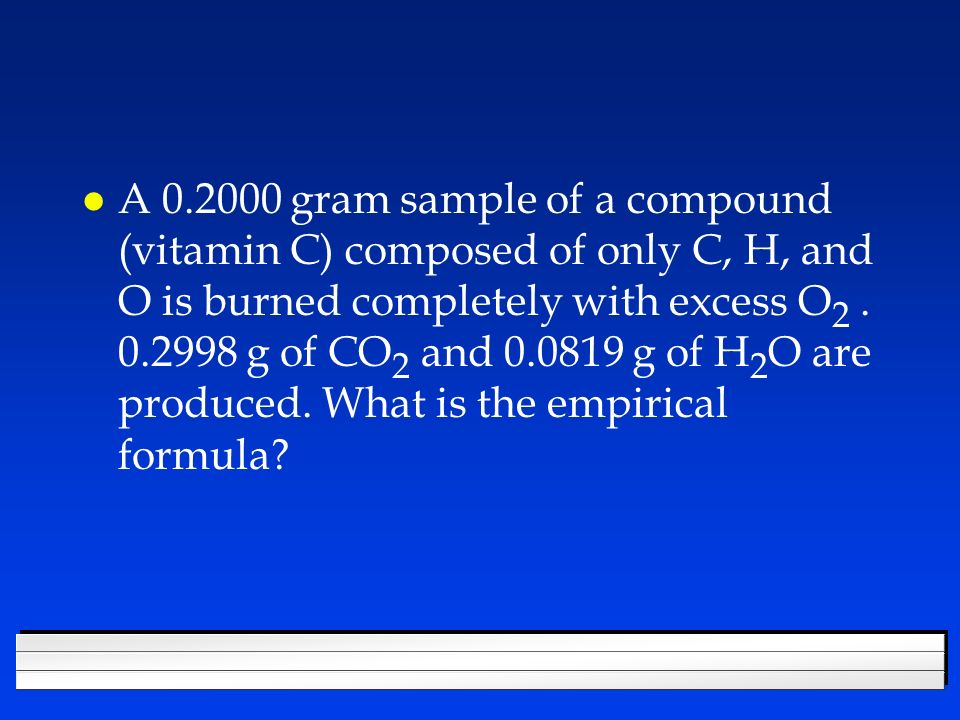 A gram sample of a compound (vitamin C) composed of only C, H, and O is burned completely with excess O2 .