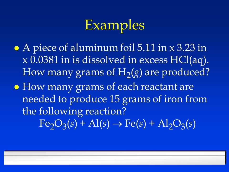 Examples A piece of aluminum foil 5.11 in x 3.23 in x in is dissolved in excess HCl(aq). How many grams of H2(g) are produced