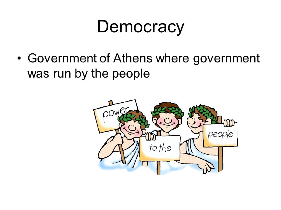 Democracy Government of Athens where government was run by the people