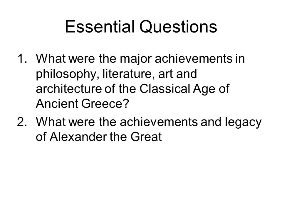Essential Questions What were the major achievements in philosophy, literature, art and architecture of the Classical Age of Ancient Greece