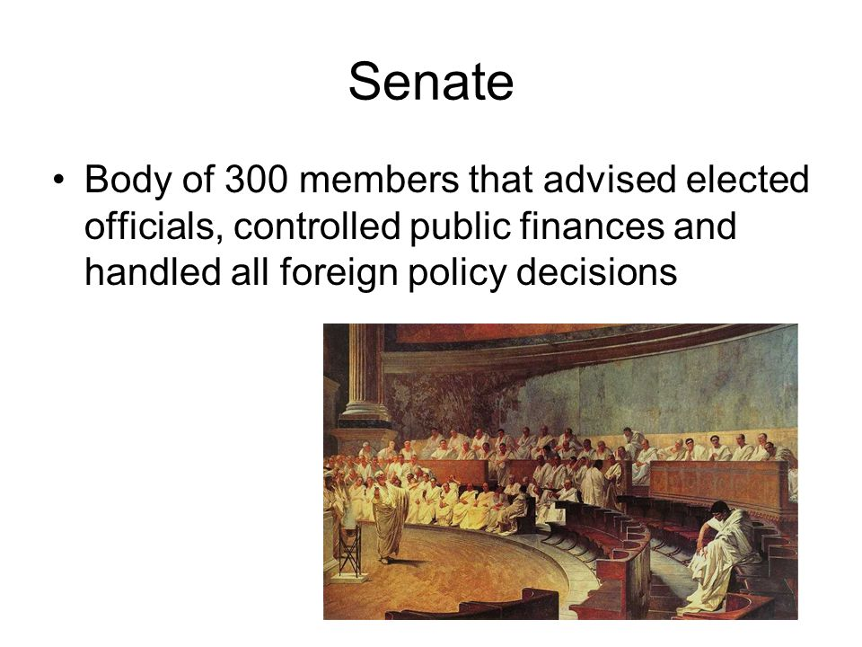 Senate Body of 300 members that advised elected officials, controlled public finances and handled all foreign policy decisions.