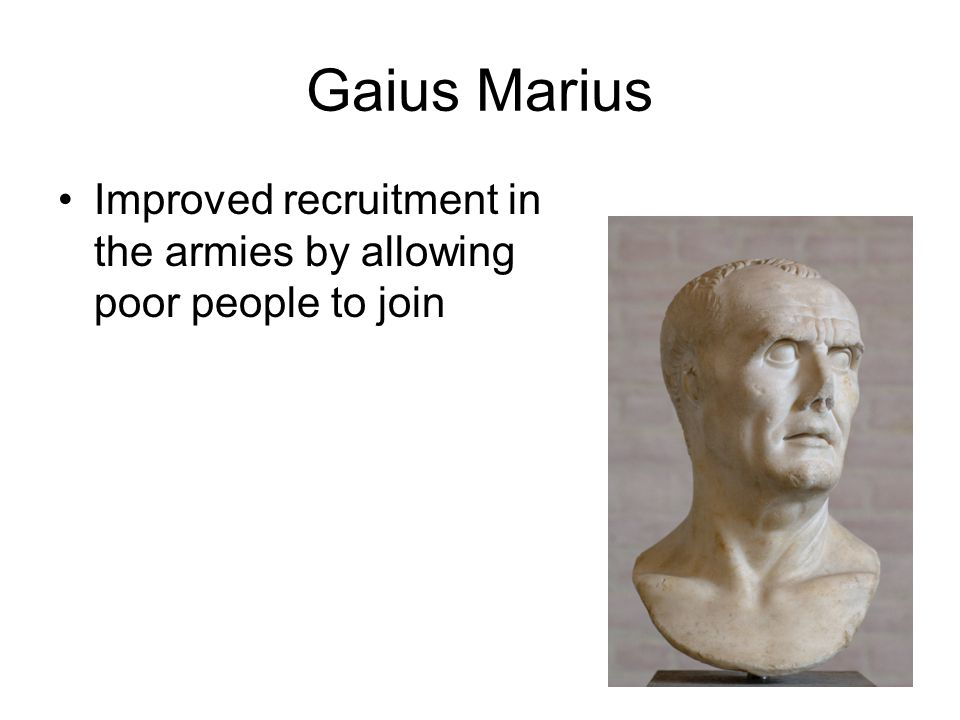 Gaius Marius Improved recruitment in the armies by allowing poor people to join