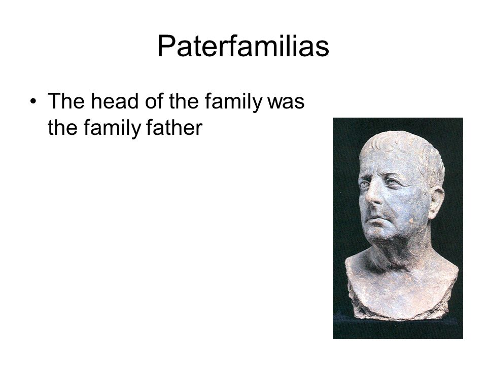 Paterfamilias The head of the family was the family father