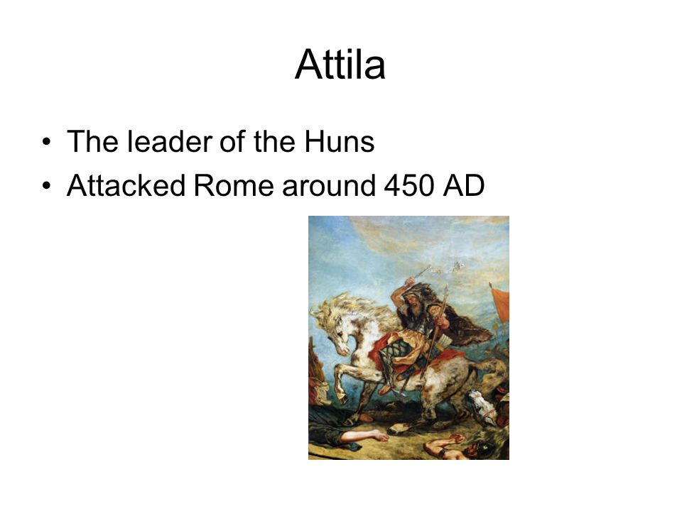 Attila The leader of the Huns Attacked Rome around 450 AD