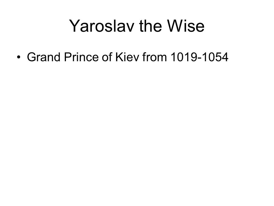 Yaroslav the Wise Grand Prince of Kiev from 1019-1054