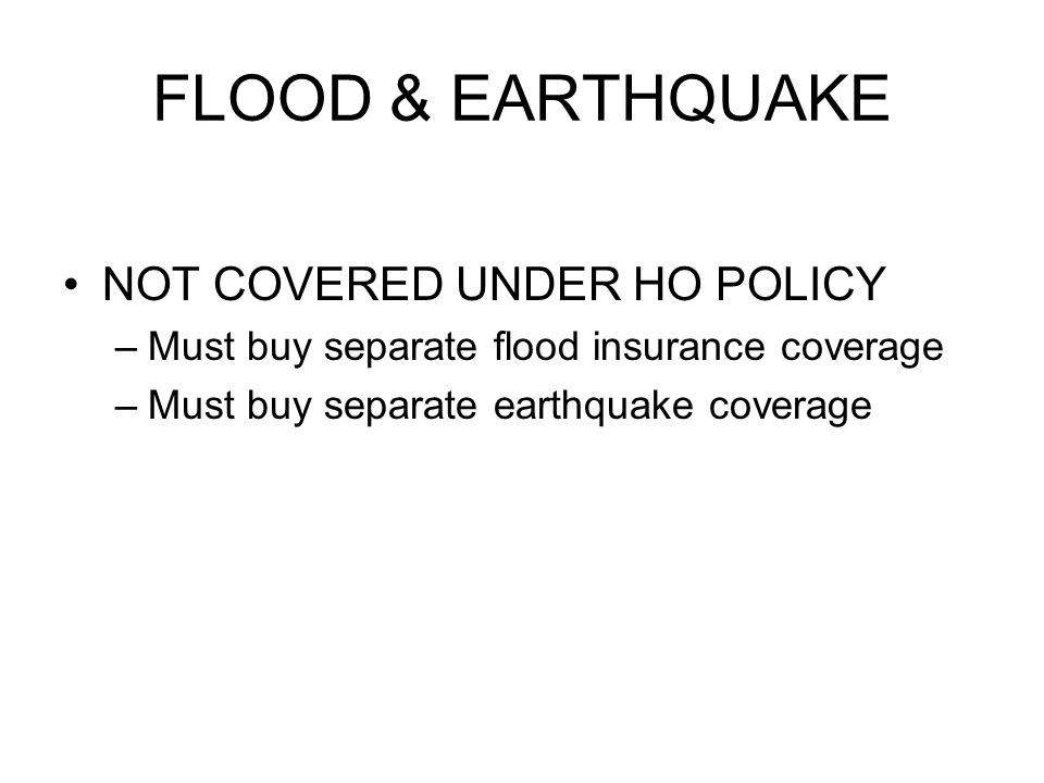 FLOOD & EARTHQUAKE NOT COVERED UNDER HO POLICY