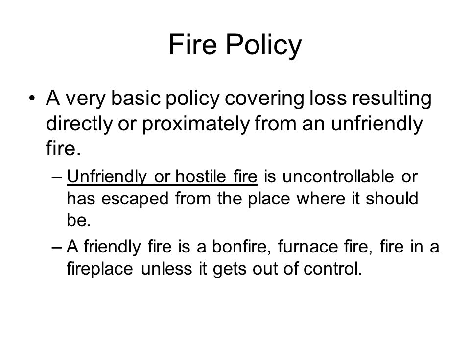 Fire Policy A very basic policy covering loss resulting directly or proximately from an unfriendly fire.