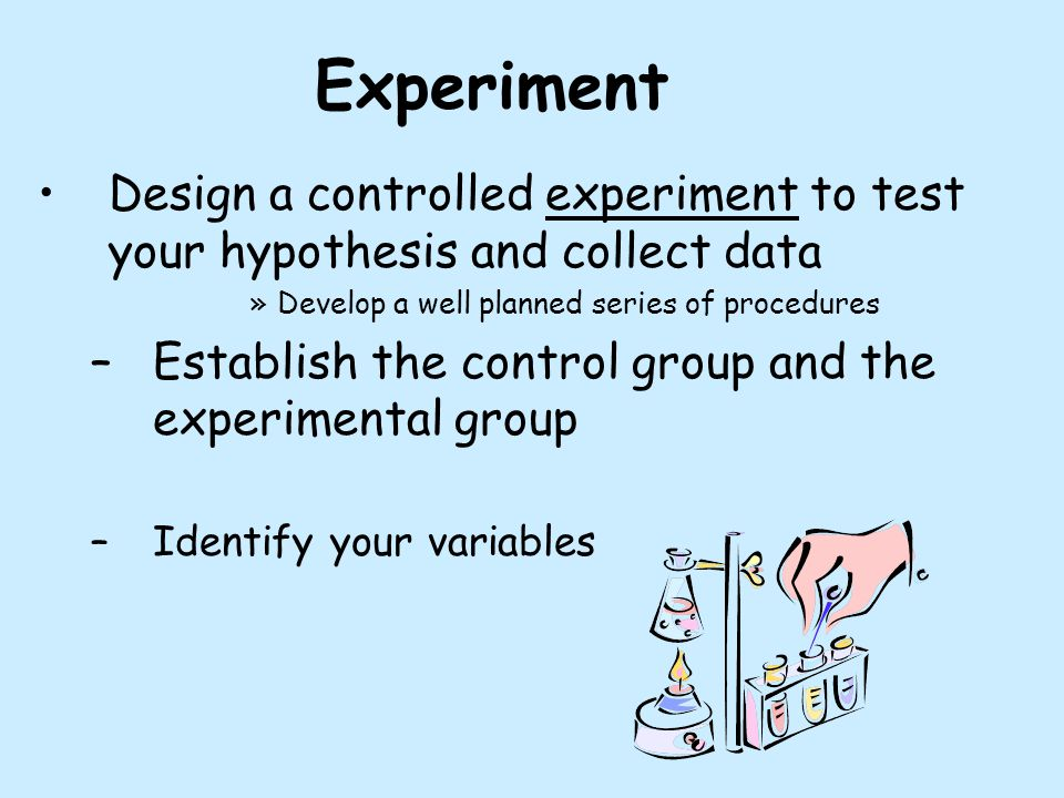 Experiment Design a controlled experiment to test your hypothesis and collect data. Develop a well planned series of procedures.
