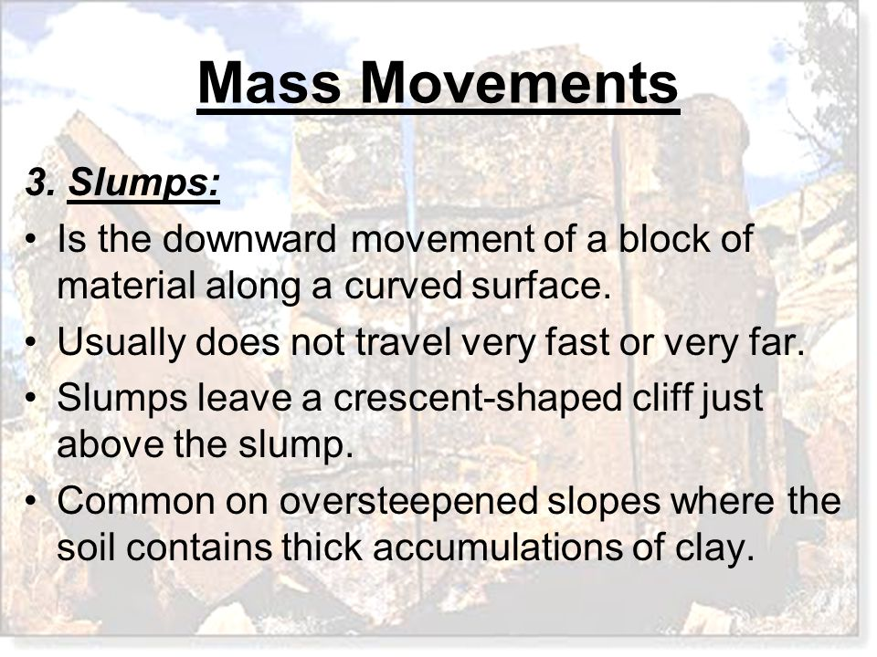 3. Slumps: Is the downward movement of a block of material along a curved surface. Usually does not travel very fast or very far.