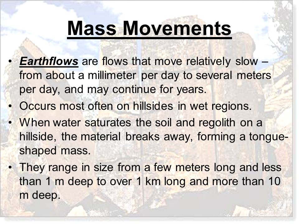 Earthflows are flows that move relatively slow – from about a millimeter per day to several meters per day, and may continue for years.