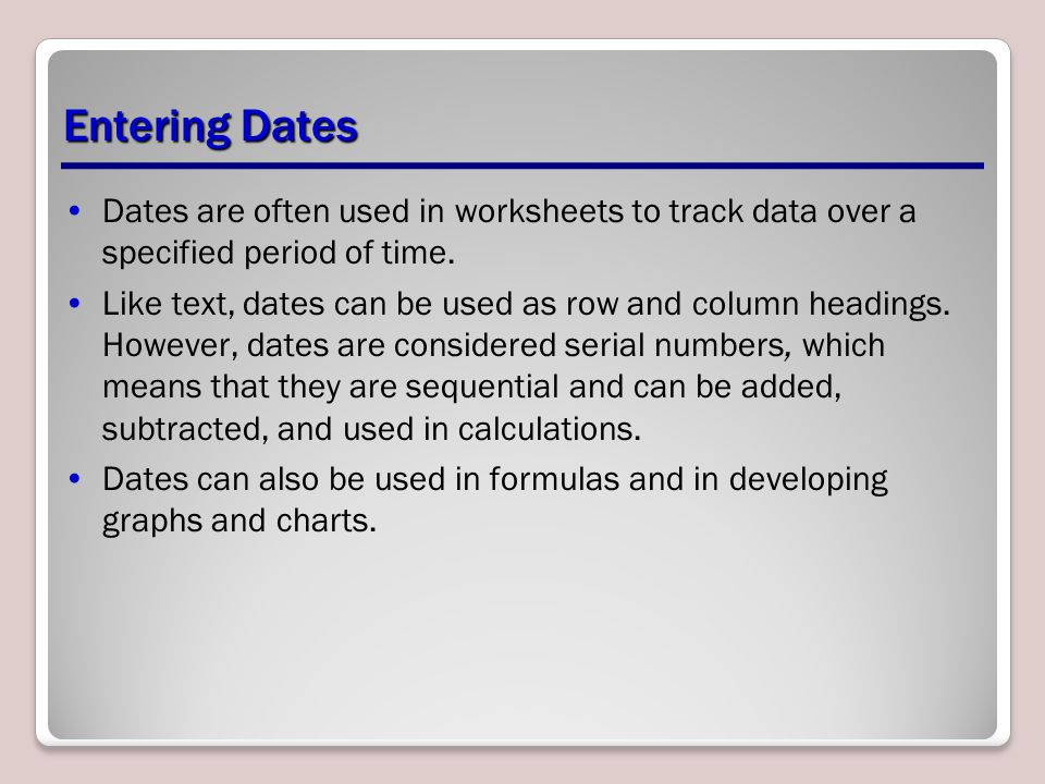 Entering Dates Dates are often used in worksheets to track data over a specified period of time.