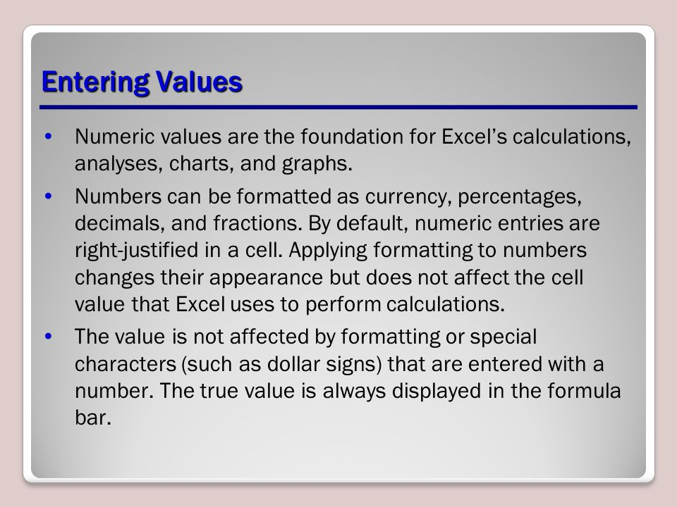 Entering Values Numeric values are the foundation for Excel's calculations, analyses, charts, and graphs.
