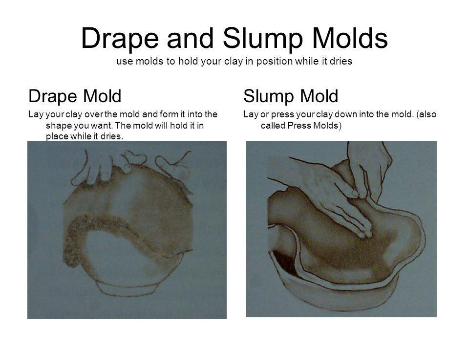 Drape and Slump Molds use molds to hold your clay in position while it dries