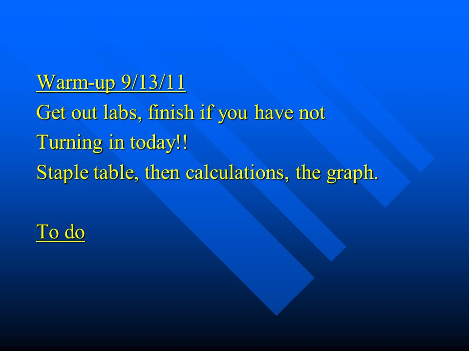 Warm-up 9/13/11 Get out labs, finish if you have not. Turning in today!! Staple table, then calculations, the graph.