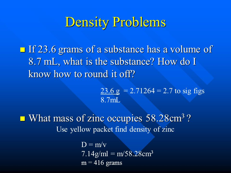 Density Problems If 23.6 grams of a substance has a volume of 8.7 mL, what is the substance How do I know how to round it off