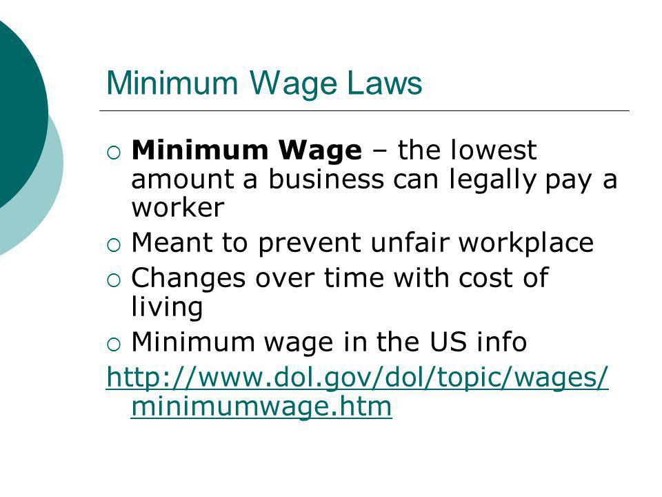 Minimum Wage Laws Minimum Wage – the lowest amount a business can legally pay a worker. Meant to prevent unfair workplace.
