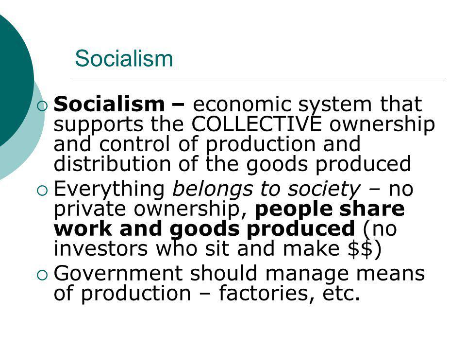 Socialism Socialism – economic system that supports the COLLECTIVE ownership and control of production and distribution of the goods produced.