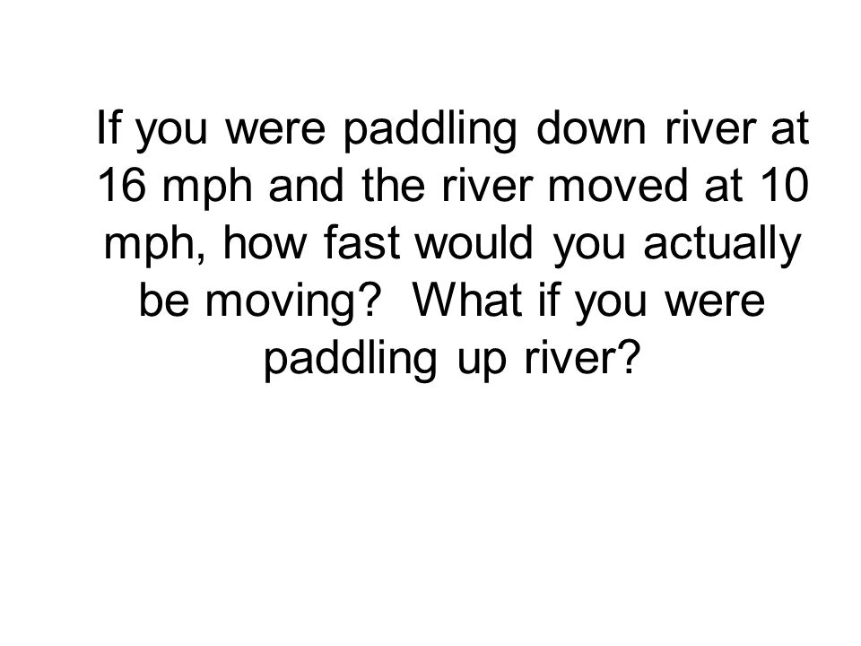 If you were paddling down river at 16 mph and the river moved at 10 mph, how fast would you actually be moving.